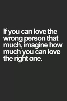 If you can love the wrong person that much, imagine how much you can live the right one.
