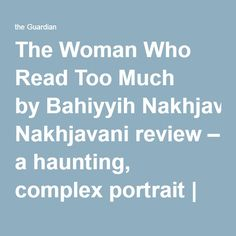The Woman Who Read Too Much byBahiyyih Nakhjavani review – a haunting, complex portrait   Books   The Guardian