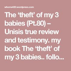 The 'theft' of my 3 babies (Pt.80) – Unisis true review and testimony. my book The 'theft' of my 3 babies.. follow this link: Source: ~~~~The 'theft' of my 3 babies~~~~ https://whome420.wordpress.com/2017/07/13/the-theft-of-my-3-babies-21/