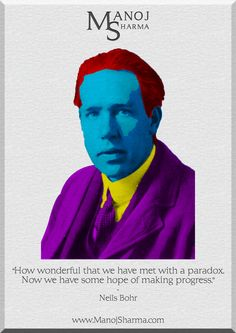 """Neils Bohr - Manoj Sharma    """"How wonderful that we have met with a paradox. Now we have some hope of making progress."""""""