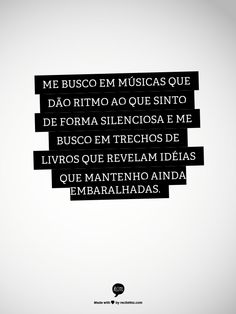 me busco em músicas que dão ritmo ao que sinto de forma silenciosa e me busco em trechos de livros que revelam ideias que mantenho ainda embaralhadas
