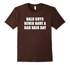 Mens BALD GUYS NEVER HAVE A BAD HAIR DAY FUNNY TEE SHIRT ... https://www.amazon.com/dp/B072JH2DRS/ref=cm_sw_r_pi_dp_x_JT0lzb10E4QFD
