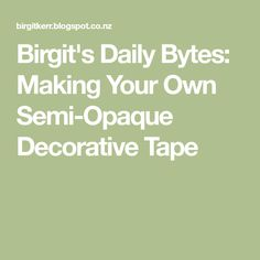 Birgit's Daily Bytes: Making Your Own Semi-Opaque Decorative Tape