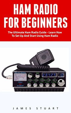 Ham Radio For Beginners: The Ultimate Ham Radio Guide - Learn How To Set Up And Start Using Ham Radio (Survival, Communication, Self Reliance) by [Stuart, James]