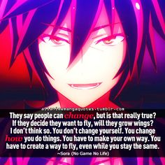 They say people can change, but is that really true? If they decide they want to fly, will they grow wings? I don't think so. You don't change yourself. You change how you do things. You have to create a way to fly, even while you stay the same. No Game No Life
