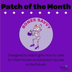 "It's our first council patch for 2015! Get girls ""Bone Savvy"" as they learn how live a long, strong, healthy lifestyle! There are several super fun ways to earn this patch including getting creative in the kitchen with nutritious fruit smoothies or practicing new weight bearing exercises. Earn it today!"