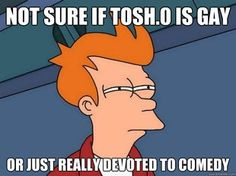 tosh.o-  Tosh.o is the fucking worst person in the world <- excuse me, previous pinner, yeah you! No. Your the fucking worst person in the world. (Hehe. Lol did I just say that). I love you Daniel, marry me?