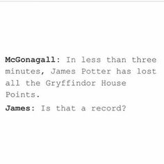 *McGonnagall sighs* yes Potter James:And so I get at least fifty back for breaking a record,rioiight? McGonagall sighs again:fifty points to Gryffindor