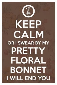 I swear by my pretty floral bonnet I will end you.