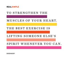 To strengthen the muscles of your heart, the best exercise is lifting someone else's spirit whenever you can.  Quote by Dodinsky