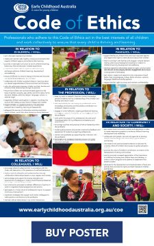 Early Childhood Australia's Code of Ethics Thisnew version of theCode of Ethics is a set of statements about appropriate and expected behaviour of early childhood professionals. It reflects current pedagogical research and practice, providing a framework for reflection about the ethical responsibilities of early childhood professionals. Designed especially for early childhood education and care …