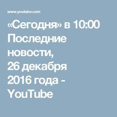 «Сегодня» в 10:00 Последние новости,  26декабря 2016года - YouTube