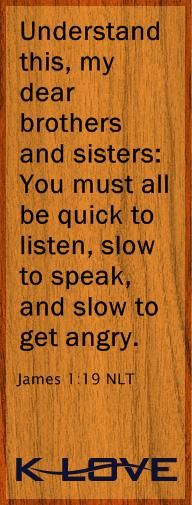 """""""Understand this, my dear brothers and sisters: You must all be quick to listen, slow to speak, and slow to get angry."""" James 1:19"""