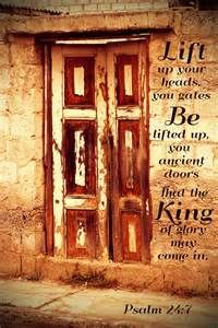 """""""Lift up your heads, you gates; be lifted up, you ancient doors, that the King of glory may come in."""" Psalm 24:7"""