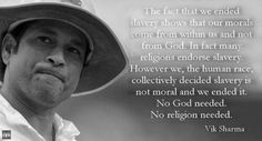 Morality vs Religion.  The fact that we ended slavery proves that Our morality comes from within us and not from God. In fact many religions endorse slavery.  However we, the human race, collectively decided slavery is not moral and we ended it.  No God needed.  No religion needed.  Vic Sharma