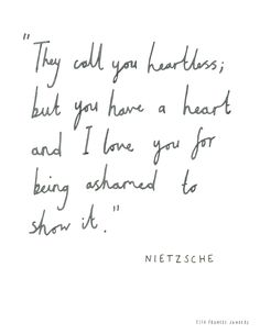 They call you heartless, but you have a heart, and I love you for being ashamed to show it.