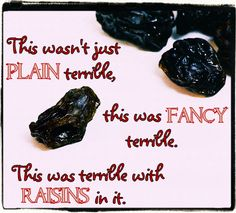 -Dorothy Parker  Is this true?  Anyway, Raisins are the WORST kind of FANCY terrible there is!!!