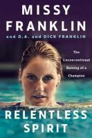 Relentless spirit : the unconventional raising of a champion / Missy Franklin and D.A. and Dick Franklin, with Daniel Paisner.