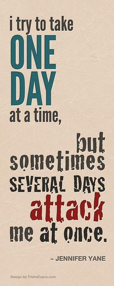 I try to take ONE DAY at a time...but sometimes...