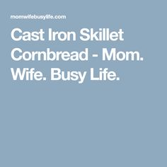 Cast Iron Skillet Cornbread - Mom. Wife. Busy Life.