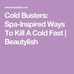 Cold Busters: Spa-Inspired Ways To Kill A Cold Fast | Beautylish