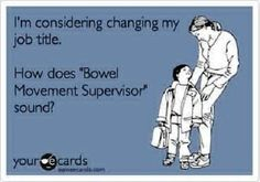 "Free and Funny Baby Ecard: I'm considering changing my job title. How does ""Bowel Movement Supervisor"" sound? Create and send your own custom Baby ecard. Medical Humor, Nurse Humor, Psych Nurse, Funny Medical, Mommy Humor, Rn Nurse, Nurse Quotes, Funny Quotes, Hospital Humor"