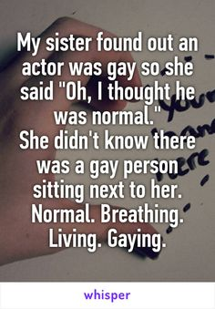"My sister found out an actor was gay so she said ""Oh, I thought he was normal."" She didn't know there was a gay person sitting next to her. Normal. Breathing. Living. Gaying."