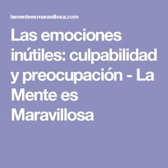 Las emociones inútiles: culpabilidad y preocupación - La Mente es Maravillosa