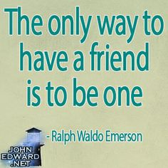 """""""The only way to have a friend is to be one."""" -Ralph Waldo Emerson #evolvewithjohnedward #psychicmediumje"""