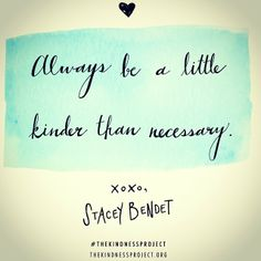 Always be a little kinder than necessary!