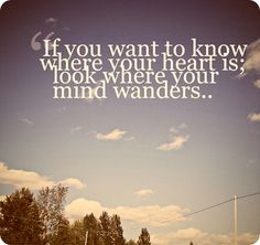 If you want to know where your heart is, look where your mind wanders.