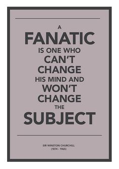 A fanatic is one who can't change his mind and won't change the subject | Winston Churchill by Neil Robert Leonard, via Flickr