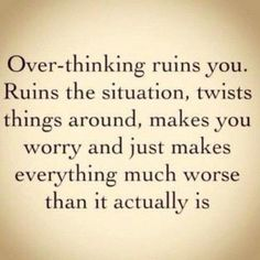 """Over thinking ruins you..."""