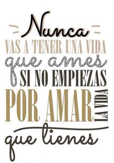 You'll never have a life that you love if you don't begin by loving the life you have. party I'm pinning this because of my deep sense of pride that after four years of Spanish, I actually know what it says. Great Quotes, Quotes To Live By, Me Quotes, Famous Quotes, Wall Quotes, Motivational Phrases, Inspirational Quotes, Foto Transfer, Quotes En Espanol