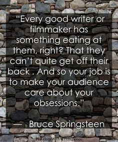 Bruce Springsteen: Every good writer or filmmaker has something eating at them, right? And so your job is to make you audience care about your obsessions. Writing Advice, Writing A Book, Writing Memes, Writer Quotes, Me Quotes, Literary Quotes, Mantra, Writing Motivation, A Writer's Life