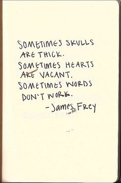 """Sometimes skulls are thick. Sometimes hearts are vacant. Sometimes words don't work."" - James Frey"