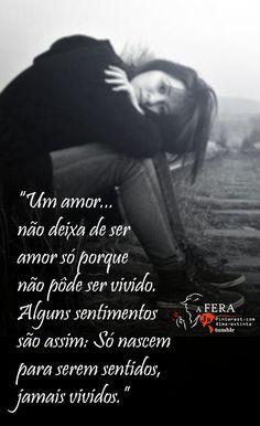 """""""Um amor não deixa de ser amor só porque não pôde ser vivido. Alguns sentimentos são assim: Só nascem para serem sentidos, jamais vividos.""""  https://br.pinterest.com/dossantos0445/"""