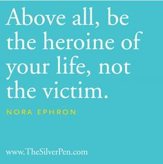 be the heroine of your life, not the victim.  Sleepless in Seattle, You've Got Mail...Julie and Julia...RIP Nora!