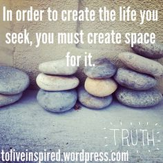 Create space for the life you seek.