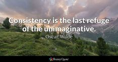 Consistency is the last refuge of the unimaginative. - Oscar Wilde #brainyquote #QOTD #consistency #wisdom Business Motivational Quotes, Motivational Images, Business Quotes, Inspirational Quotes, Consistency Quotes, Fake People Quotes, Becoming Minimalist, Oscar Wilde Quotes, Brainy Quotes