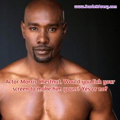 www.ScarlettAvery.com Actor Morris Chestnut. Would you lick your screen to make him yours? Yes or no?