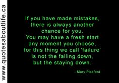 If you have made mistakes, there is always another chance for you. You may have a fresh start any moment you choose, for this thing we call 'failure' is not the falling down, but the staying down.