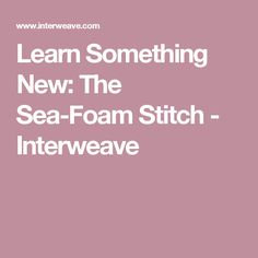 Learn Something New: The Sea-Foam Stitch - Interweave