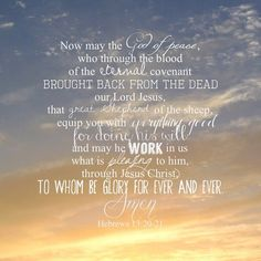 """""""now may the God of peace, who through the blood of the eternal covenant brought back fro the dead our Lord Jesus, that great Shepherd of the sheep, equip you with everything good for doing his will, and may he work in us what is pleasing to him, through Jesus Christ, to whom be glory for ever and ever. amen."""" hebrews 13:20-21