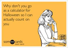 Why don't you go as a calculator for Halloween so I can actually count on you.