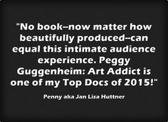 """Penny says, """"No book--now matter how beautifully produced--can equal this intimate audience experience. Peggy Guggenheim: Art Addict is one of my Top Docs of 2015!"""""""