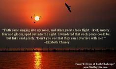 """""""Faith came singing into my room, and other guests took flight. Grief, anxiety, fear and gloom, sped out into the night. I wondered that such peace could be, but faith said gently, 'Don't you see that they can never live with me?'"""" ~Elizabeth Cheney    {From 21 Days of Faith Challenge here: http://www.amazon.com/dp/B00BSGL388"""