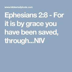 Ephesians 2:8 - For it is by grace you have been saved, through...NIV