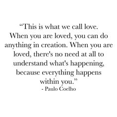 This is what we call love. When you are loved you can do anything in creation. When you are loved there's no need at all to understand what's happening because everything happens within you. Paulo Coelho The Alchemist #soul #within #deepdown #purplebuddhaproject