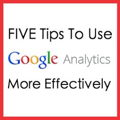 Five Tips to Use Google Analytics More Effectively
